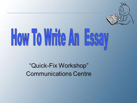 """Quick-Fix Workshop"" Communications Centre. The Essay Outline After conducting a close reading of the text and highlighting important points, which focus."