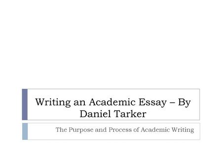 Writing an Academic Essay – By Daniel Tarker The Purpose and Process of Academic Writing.