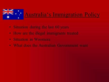 Australia's Immigration Policy Situation during the last 60 years How are the illegal immigrants treated Situation in Woomera What does the Australian.
