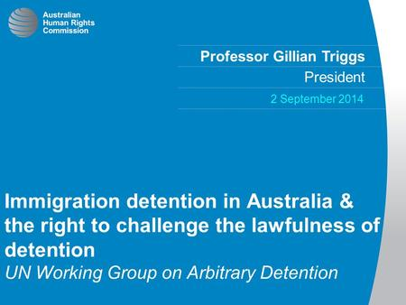 Professor Gillian Triggs President 2 September 2014 Immigration detention in Australia & the right to challenge the lawfulness of detention UN Working.
