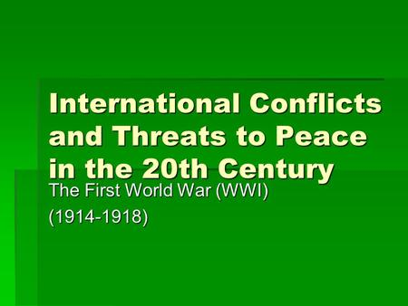 International Conflicts and Threats to Peace in the 20th Century The First World War (WWI) (1914-1918)
