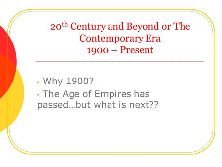 20 th Century and Beyond or The Contemporary Era 1900 – Present Why 1900? The Age of Empires has passed…but what is next??