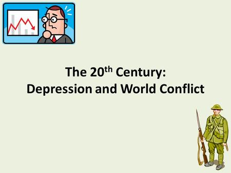 The 20 th Century: Depression and World Conflict.