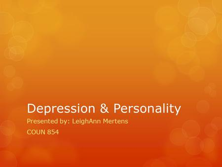 Depression & Personality Presented by: LeighAnn Mertens COUN 854.