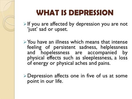 WHAT IS DEPRESSION  If you are affected by depression you are not 'just' sad or upset.  You have an illness which means that intense feeling of persistent.