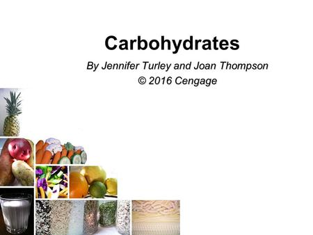Carbohydrates By Jennifer Turley and Joan Thompson © 2016 Cengage.