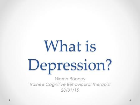 What is Depression? Niamh Rooney Trainee Cognitive Behavioural Therapist 28/01/15.