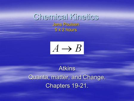 Chemical Kinetics Jens Poulsen 5 x 2 hours Atkins Quanta, matter, and Change. Chapters 19-21.
