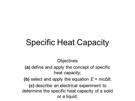 Specific Heat Capacity Objectives (a) define and apply the concept of specific heat capacity; (b) select and apply the equation E = mcΔθ; (c) describe.