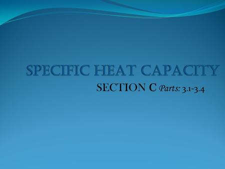 SECTION C Parts: 3.1-3.4. Specific Heat Capacity The specific heat capacity of a substance is the amount of heat requires to increase the temperature.