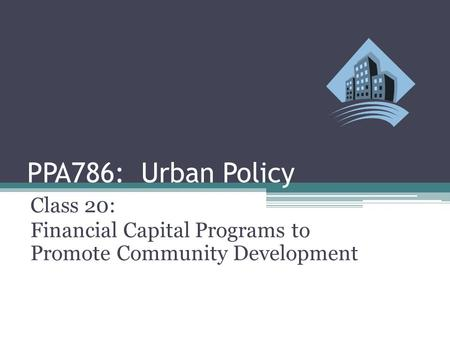 PPA786: Urban Policy Class 20: Financial Capital Programs to Promote Community Development.
