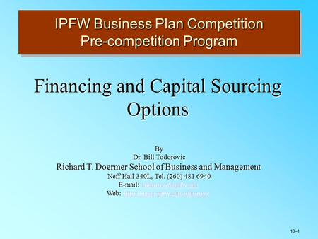 13–1 IPFW Business Plan Competition Pre-competition Program Financing and Capital Sourcing Options By Dr. Bill Todorovic Richard T. Doermer School of Business.
