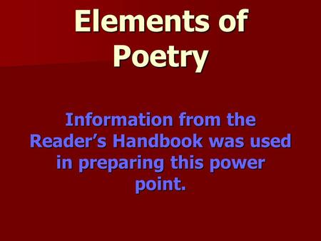 Elements of Poetry Information from the Reader's Handbook was used in preparing this power point.