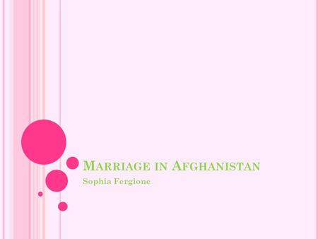 M ARRIAGE IN A FGHANISTAN Sophia Fergione. L AWS T HAT G OVERN A FGHAN W EDDINGS Girls are allowed to marry once they turn sixteen, but can be engaged.