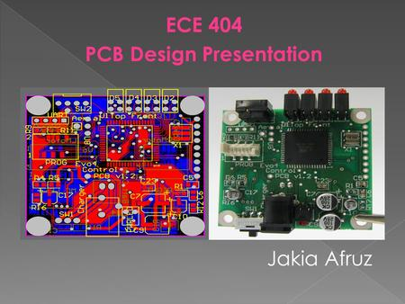 ECE 404 PCB Design Presentation Jakia Afruz.  Printed Circuit Board  Electronic Board that connects circuit components  PCB populated with electronic.