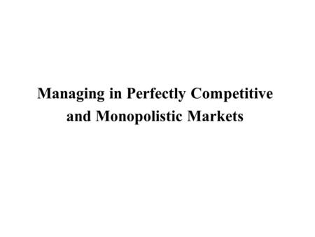 Managing in Perfectly Competitive and Monopolistic Markets