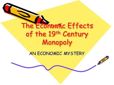 The Economic Effects of the 19 th Century Monopoly AN ECONOMIC MYSTERY.