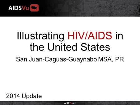 Illustrating HIV/AIDS in the United States 2014 Update San Juan-Caguas-Guaynabo MSA, PR.