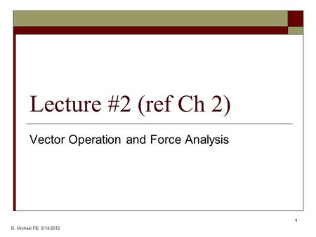 Lecture #2 (ref Ch 2) Vector Operation and Force Analysis 1 R. Michael PE 8/14/2012.