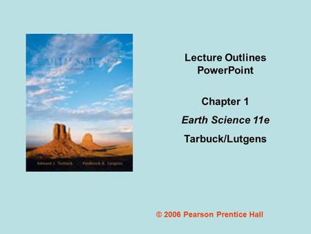© 2006 Pearson Prentice Hall Lecture Outlines PowerPoint Chapter 1 Earth Science 11e Tarbuck/Lutgens.