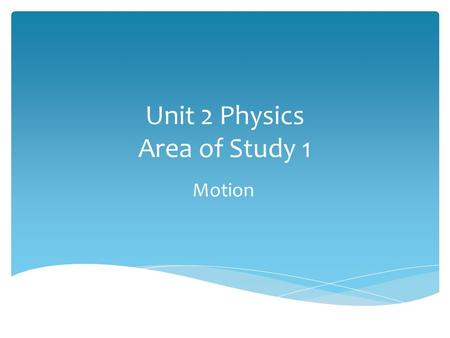 Unit 2 Physics Area of Study 1 Motion Area of Study 1 Ch 4 Aspects of Motion Chapter 5 Newton's Laws.