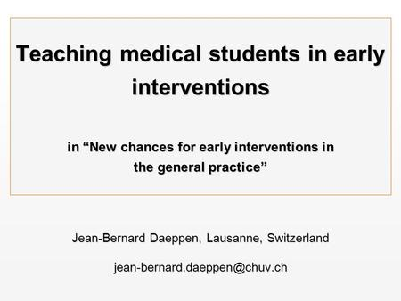 "Teaching medical students in early interventions in ""New chances for early interventions in the general practice"" Jean-Bernard Daeppen, Lausanne, Switzerland."