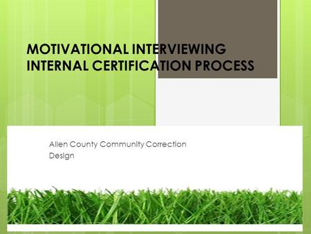 MOTIVATIONAL INTERVIEWING INTERNAL CERTIFICATION PROCESS Allen County Community Correction Design.