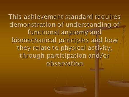 This achievement standard requires demonstration of understanding of functional anatomy and biomechanical principles and how they relate to physical activity,
