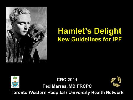 Hamlet's Delight New Guidelines for IPF CRC 2011 Ted Marras, MD FRCPC Toronto Western Hospital / University Health Network.