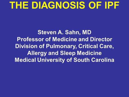 THE DIAGNOSIS OF IPF Steven A. Sahn, MD