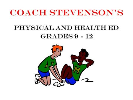 Coach Stevenson's Physical and Health Ed Grades 9 - 12.