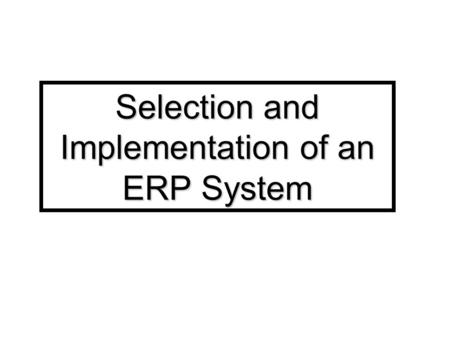 Selection and Implementation of an ERP System. Section I: Introduction and Selection of an ERP System.