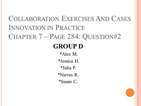 C OLLABORATION E XERCISES A ND C ASES I NNOVATION IN P RACTICE C HAPTER 7 – P AGE 284: Q UESTION #2 GROUP D *Alex M. *Jessica H. *Julia P. *Nieves R. *Susan.