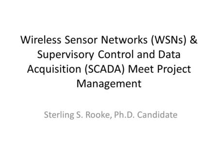 <strong>Wireless</strong> <strong>Sensor</strong> <strong>Networks</strong> (WSNs) & Supervisory Control and Data Acquisition (SCADA) Meet Project Management Sterling S. Rooke, Ph.D. Candidate.