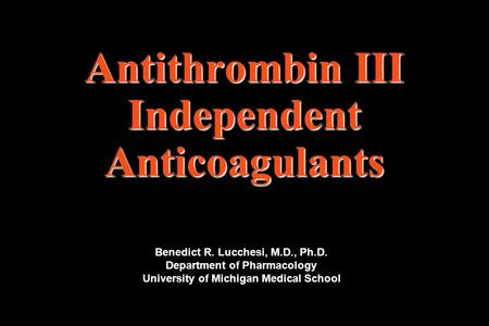 Antithrombin III Independent Anticoagulants Benedict R. Lucchesi, M.D., Ph.D. Department of Pharmacology University of Michigan Medical School.