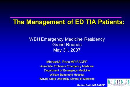 Michael Ross, MD, FACEP The Management of ED TIA Patients: WBH Emergency Medicine Residency Grand Rounds May 31, 2007 Michael A. Ross MD FACEP Associate.
