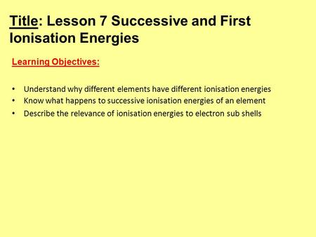 Title: Lesson 7 Successive and First Ionisation Energies Learning Objectives: Understand why different elements have different ionisation energies Know.