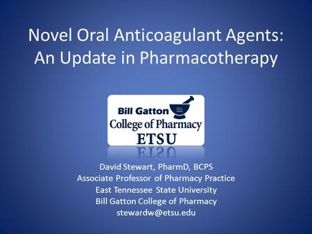 Novel Oral Anticoagulant Agents: An Update in Pharmacotherapy David Stewart, PharmD, BCPS Associate Professor of Pharmacy Practice East Tennessee State.