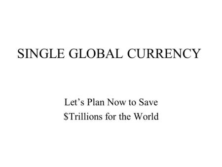 a single global currency Step back from the current crisis to consider the long view, and currency unions --  or even a single global currency -- have a fair share of appeal.