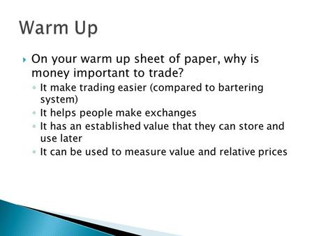  On your warm up sheet of paper, why is money important to trade? ◦ It make trading easier (compared to bartering system) ◦ It helps people make exchanges.