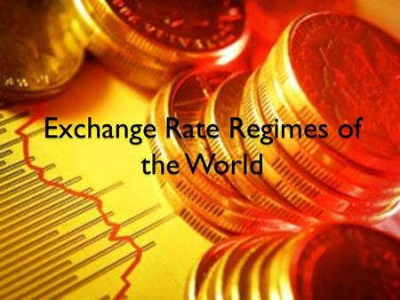 "Exchange Rate Regimes of the World. Exchange Rate Regimes What is an exchange rate regime? ""the exchange rate regime is the way a country manages its."