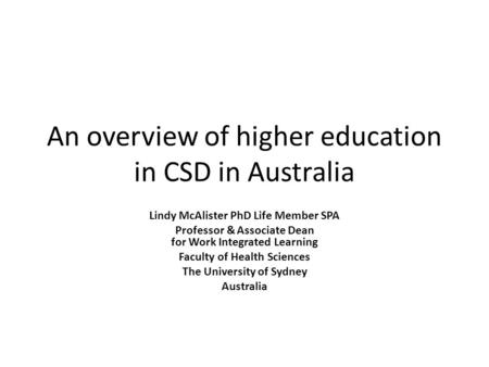 An overview of higher education in CSD in Australia Lindy McAlister PhD Life Member SPA Professor & Associate Dean for Work Integrated Learning Faculty.