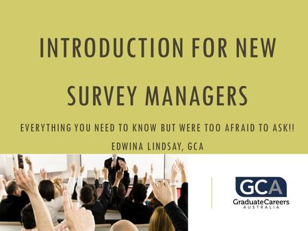 INTRODUCTION FOR NEW SURVEY MANAGERS EVERYTHING YOU NEED TO KNOW BUT WERE TOO AFRAID TO ASK!! EDWINA LINDSAY, GCA.
