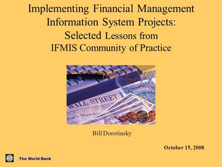 The World Bank Implementing Financial Management Information System Projects: Selected Lessons from IFMIS Community of Practice Bill Dorotinsky October.