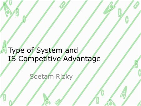 Type of System and IS Competitive Advantage Soetam Rizky.