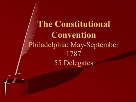 The Constitutional Convention Philadelphia: May-September 1787 55 Delegates.