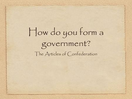 How do you form a government? The Articles of Confederation.