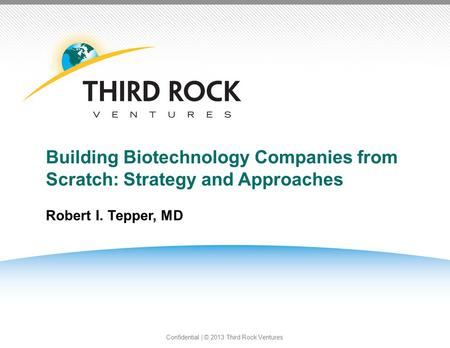 Confidential | © 2013 Third Rock Ventures Building Biotechnology Companies from Scratch: Strategy and Approaches Robert I. Tepper, MD PAGE1.