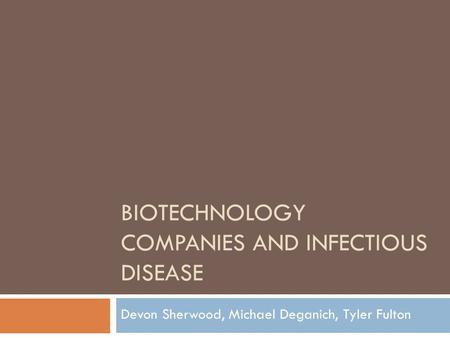 BIOTECHNOLOGY COMPANIES AND INFECTIOUS DISEASE Devon Sherwood, Michael Deganich, Tyler Fulton.