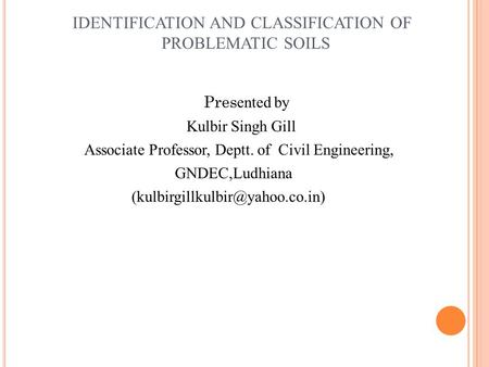 IDENTIFICATION AND CLASSIFICATION <strong>OF</strong> PROBLEMATIC <strong>SOILS</strong> Pres ented by Kulbir Singh Gill Associate Professor, Deptt. <strong>of</strong> Civil Engineering, GNDEC,Ludhiana.
